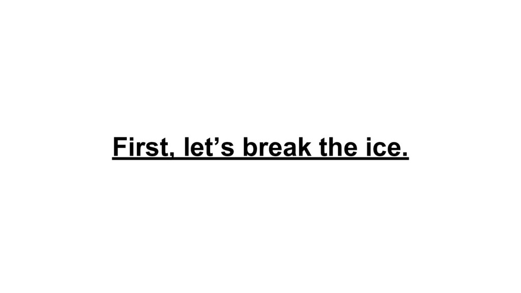 First, let's break the ice.