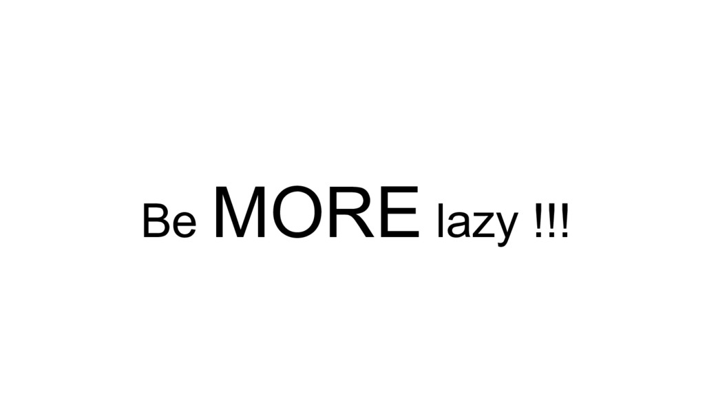 Be MORE lazy !!!