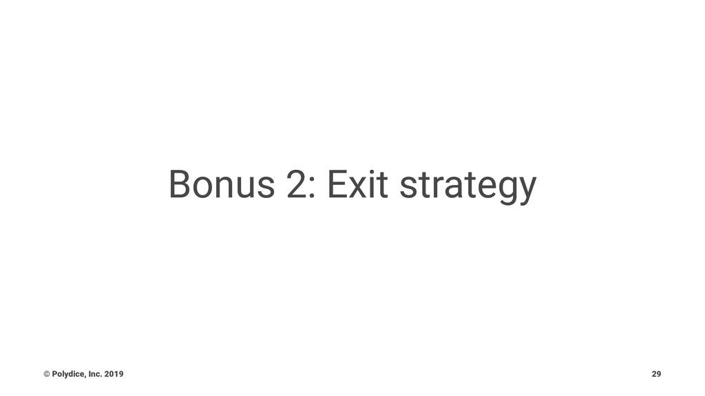 Bonus 2: Exit strategy © Polydice, Inc. 2019 29