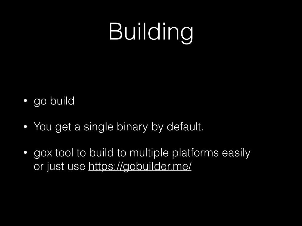 Building • go build • You get a single binary b...