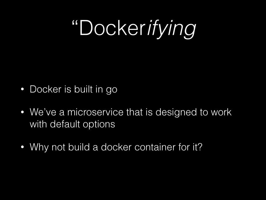 """""""Dockerifying • Docker is built in go • We've a..."""