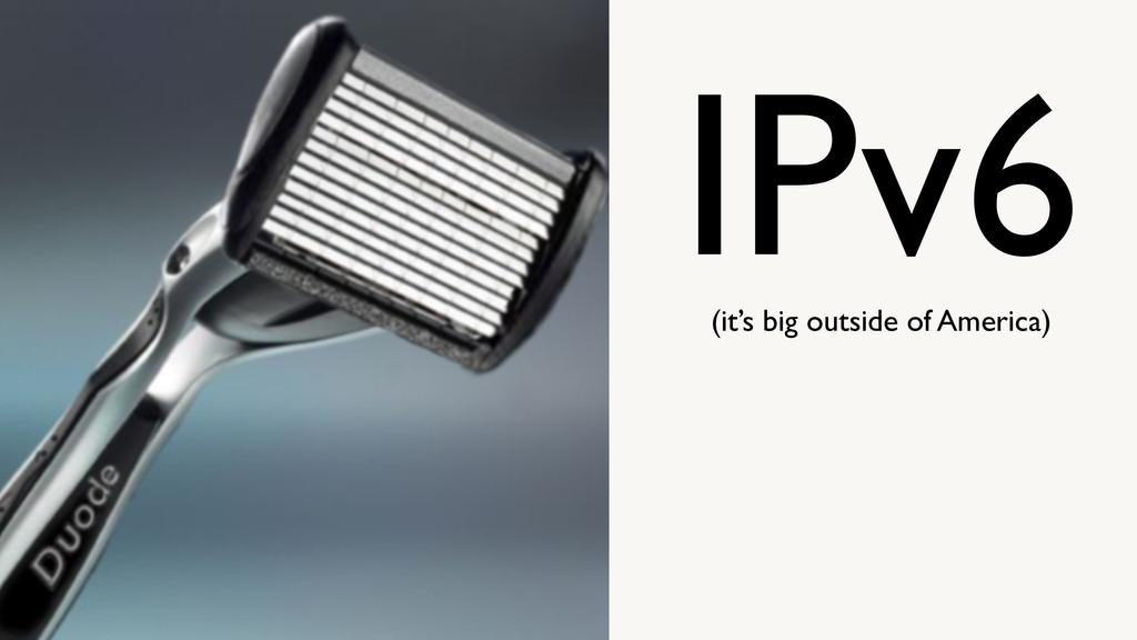 IPv6 (it's big outside of America)