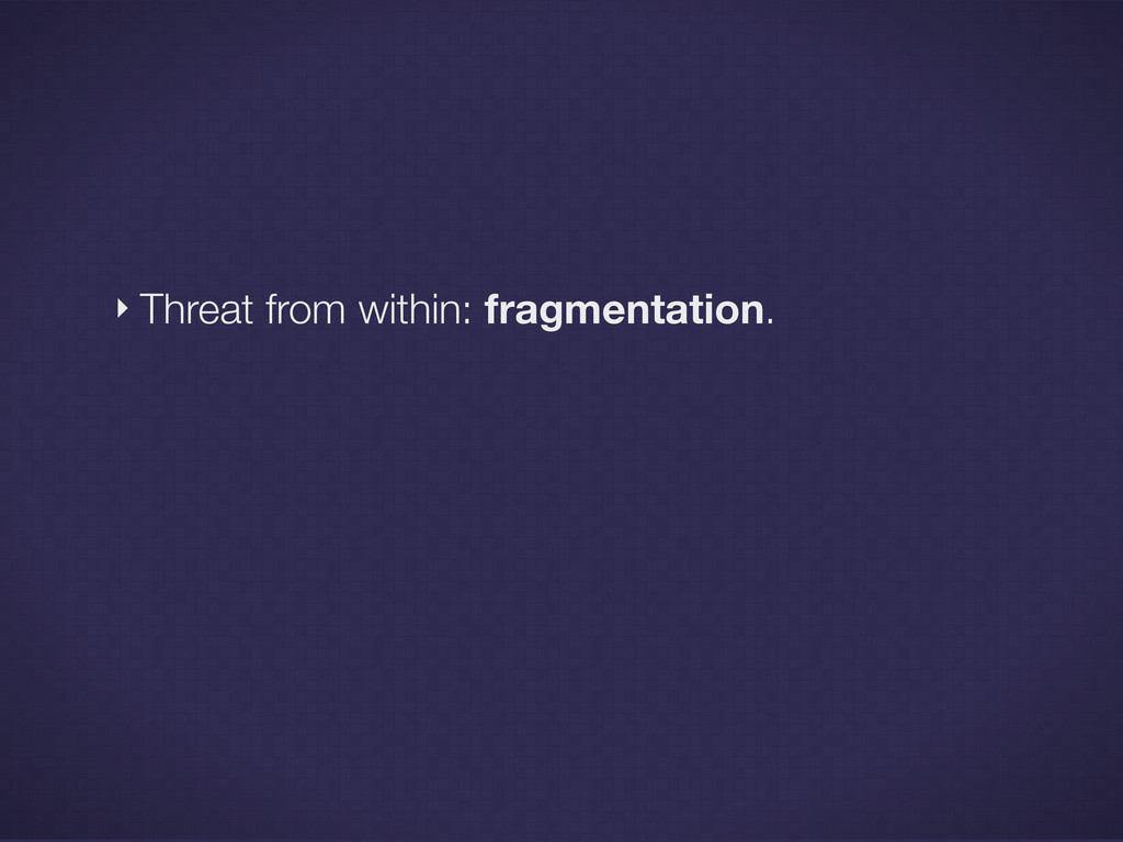 ‣ Threat from within: fragmentation.