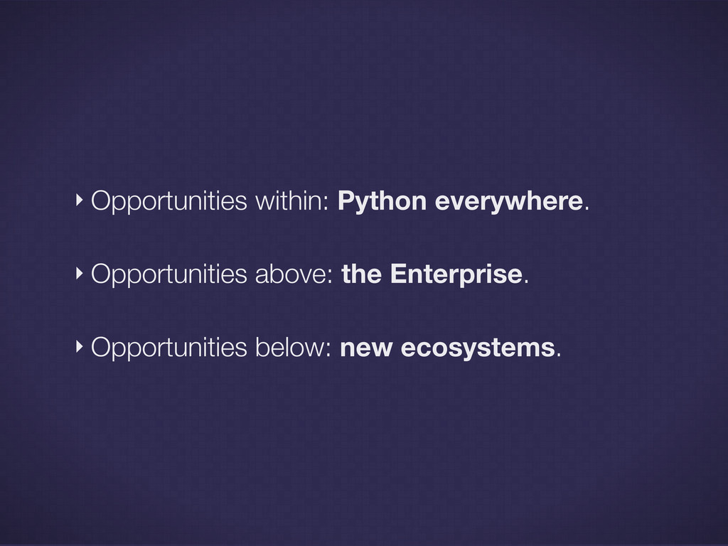 ‣ Opportunities within: Python everywhere. ‣ Op...