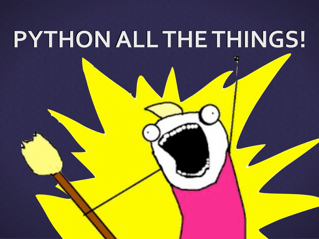 PYTHON ALL THE THINGS!