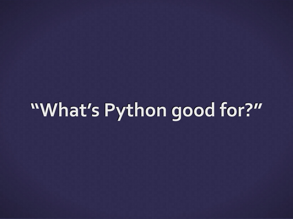 """""""What's Python good for?"""""""