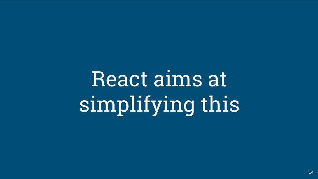 14 React aims at simplifying this