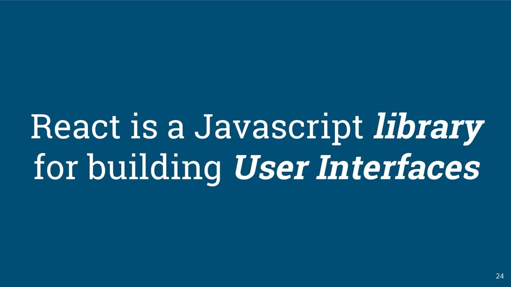 24 React is a Javascript library for building U...