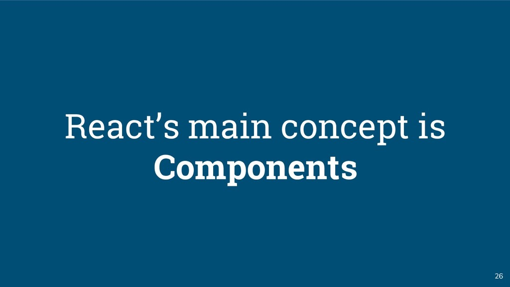 26 React's main concept is Components