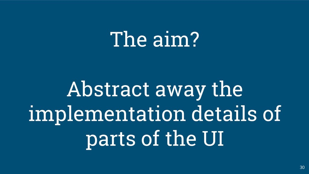 30 The aim? Abstract away the implementation de...