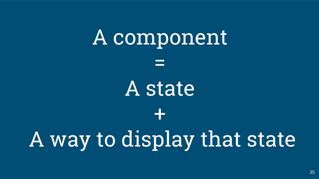 35 A component = A state + A way to display tha...