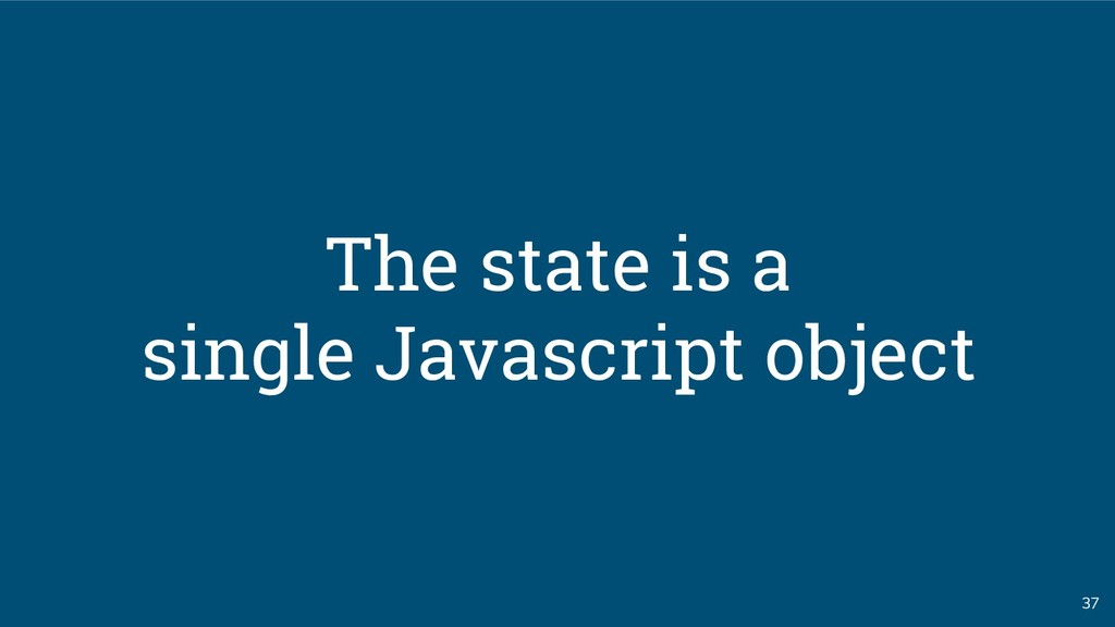 37 The state is a single Javascript object