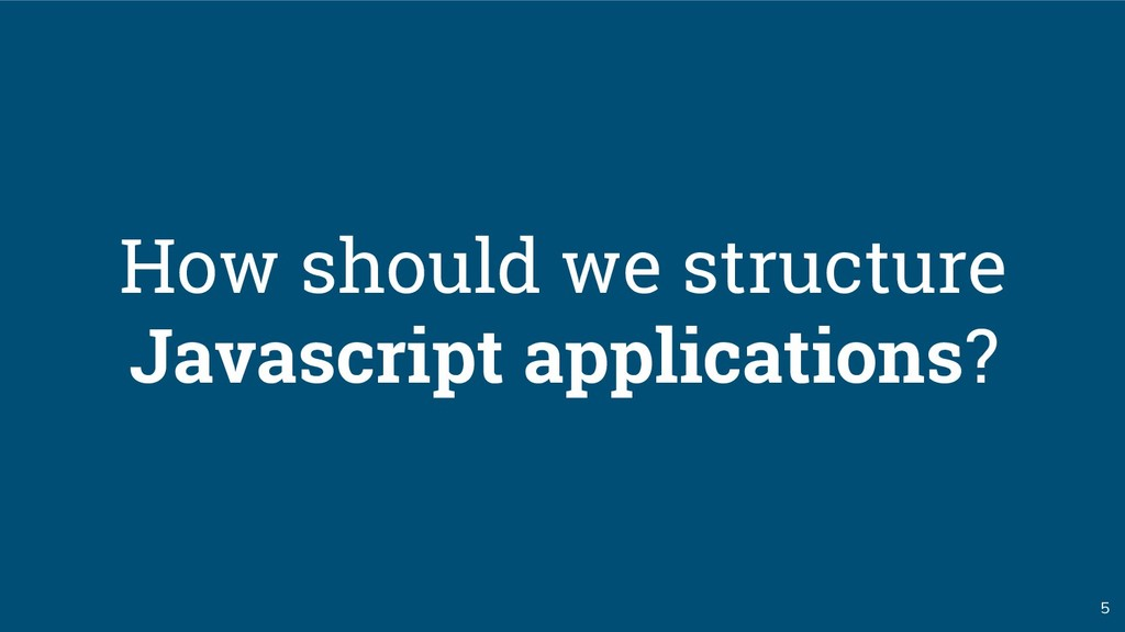 5 How should we structure Javascript applicatio...