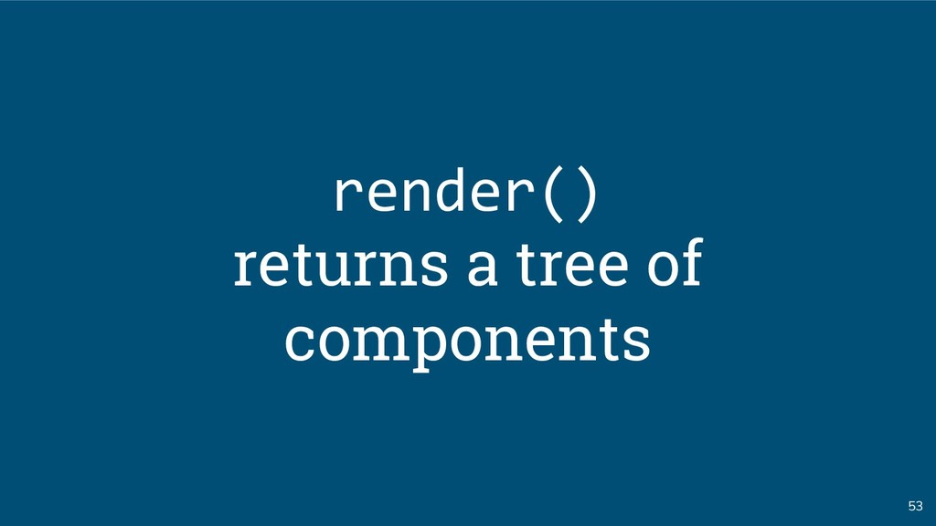 53 render() returns a tree of components