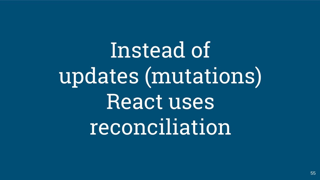 55 Instead of updates (mutations) React uses re...