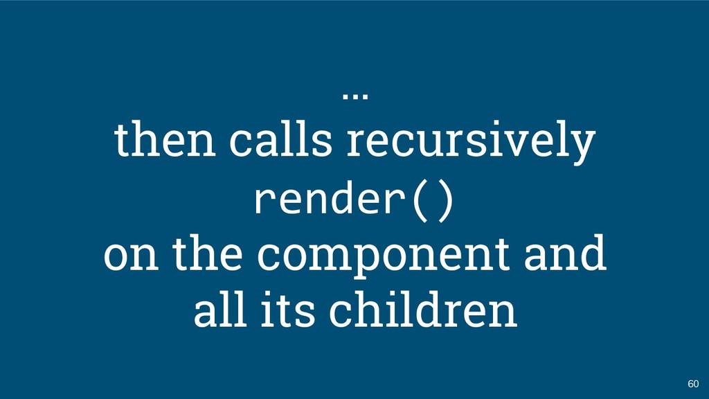60 … then calls recursively render() on the com...