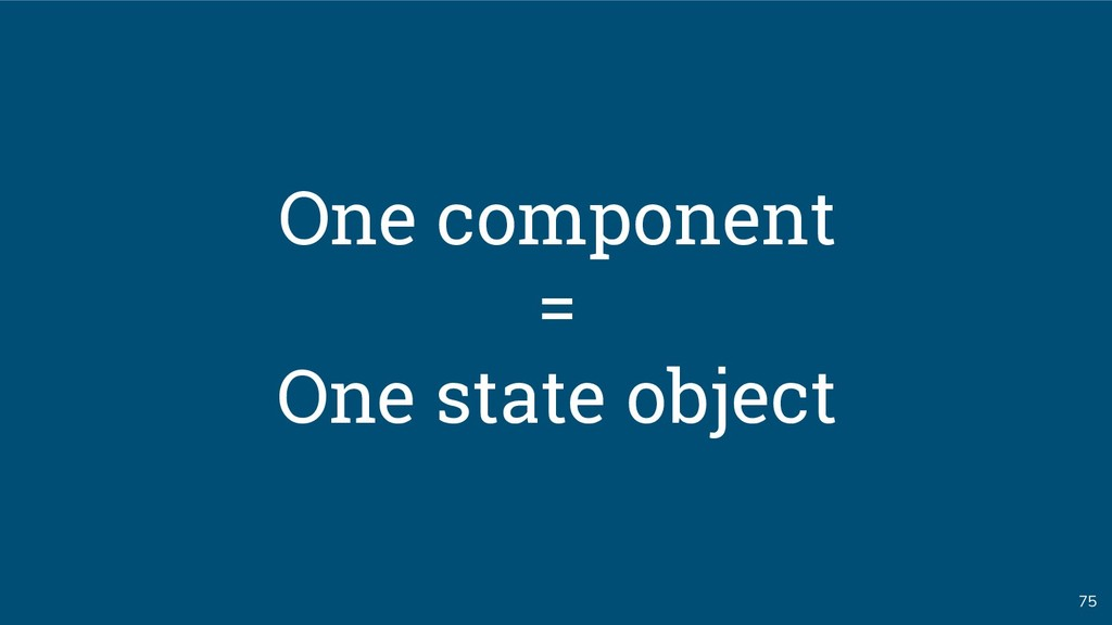 75 One component = One state object