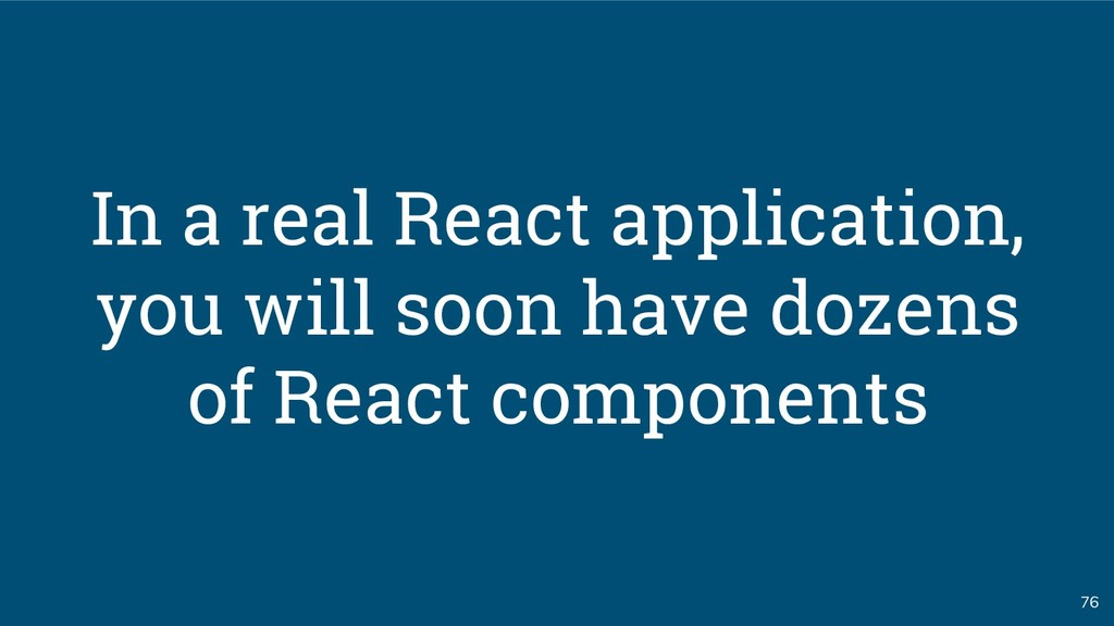 76 In a real React application, you will soon h...