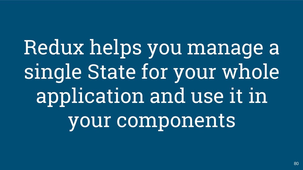 80 Redux helps you manage a single State for yo...