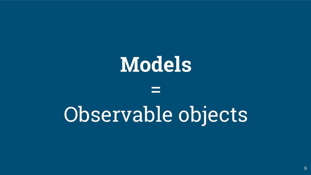 9 Models = Observable objects