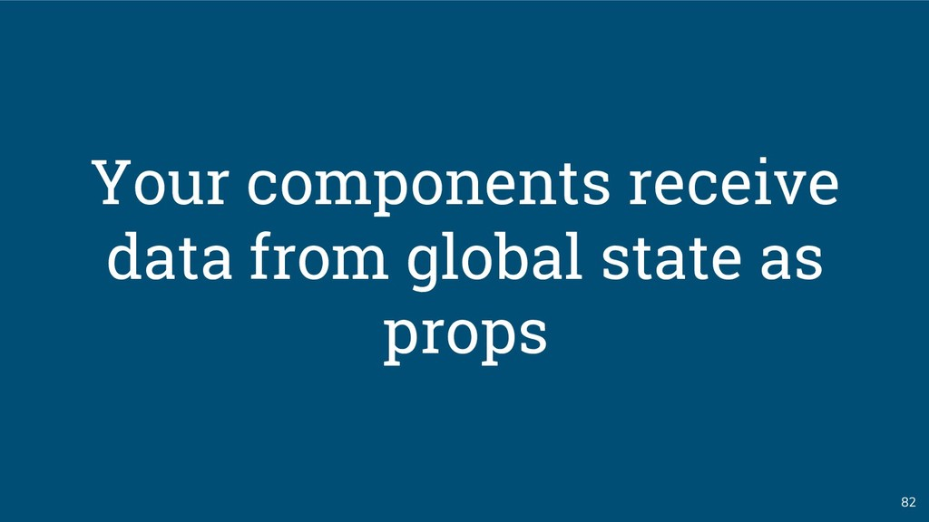82 Your components receive data from global sta...