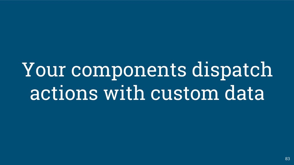 83 Your components dispatch actions with custom...