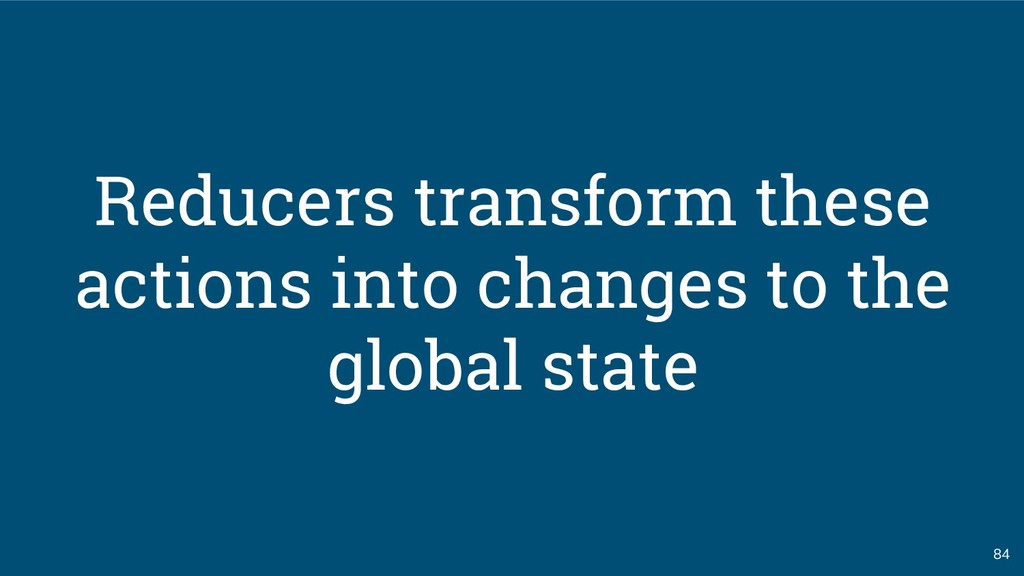 84 Reducers transform these actions into change...