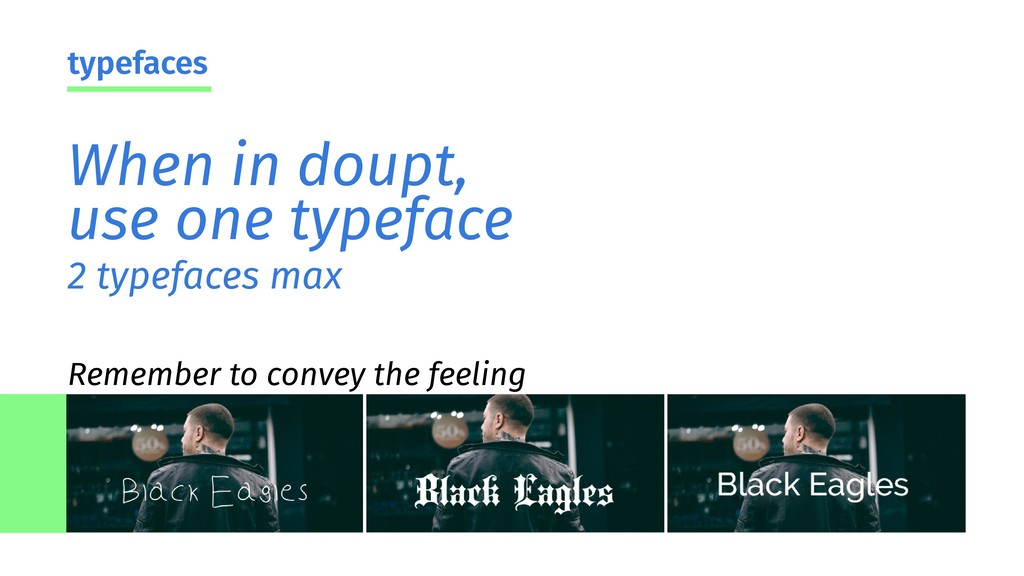 2 typefaces max When in doupt, use one typeface...