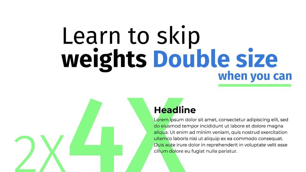 2Χ 4Χ Learn to skip weights Double size when yo...