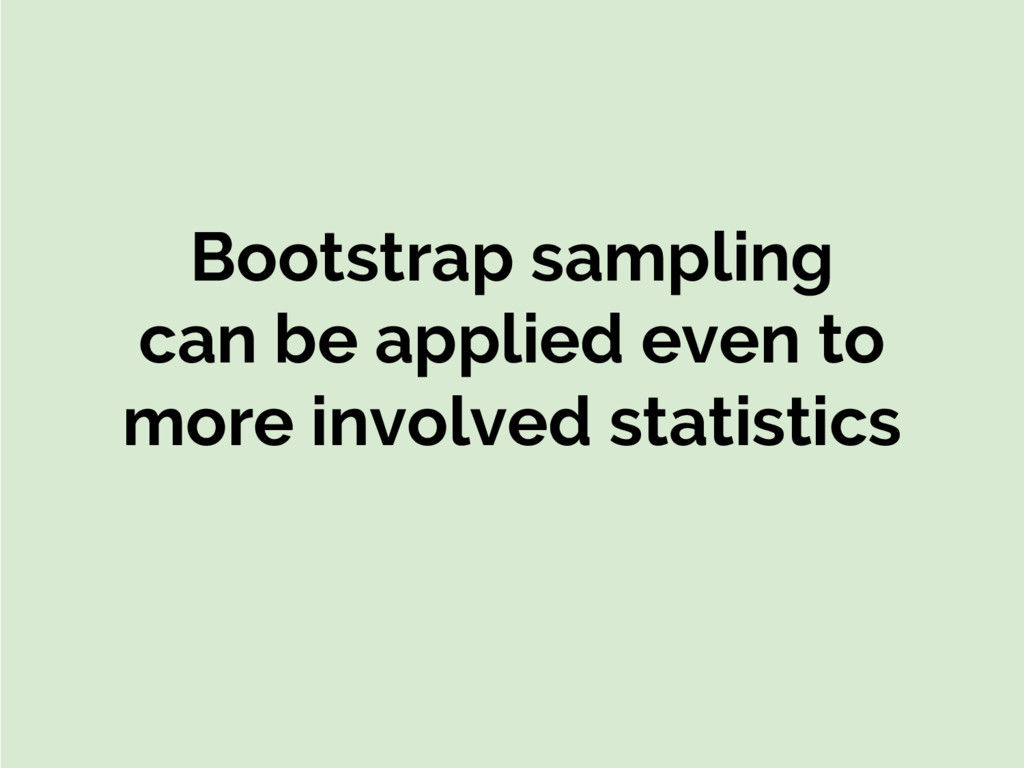 Bootstrap sampling can be applied even to more ...