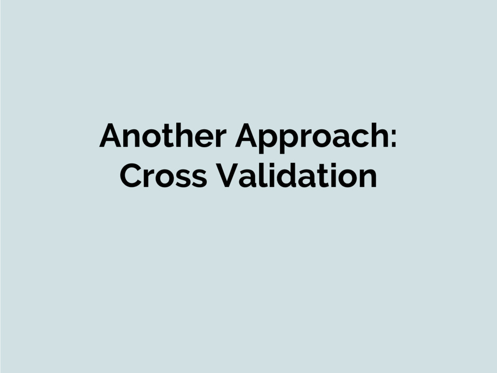 Another Approach: Cross Validation
