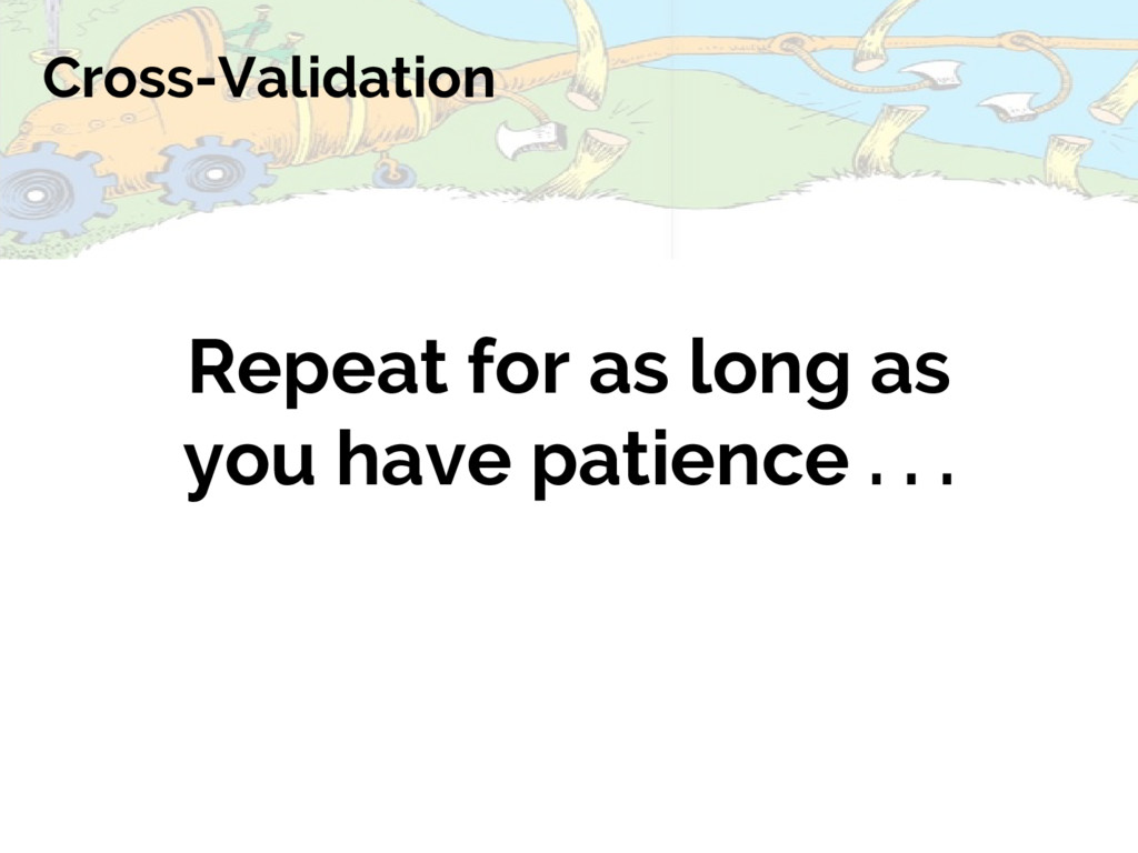 Cross-Validation Repeat for as long as you have...