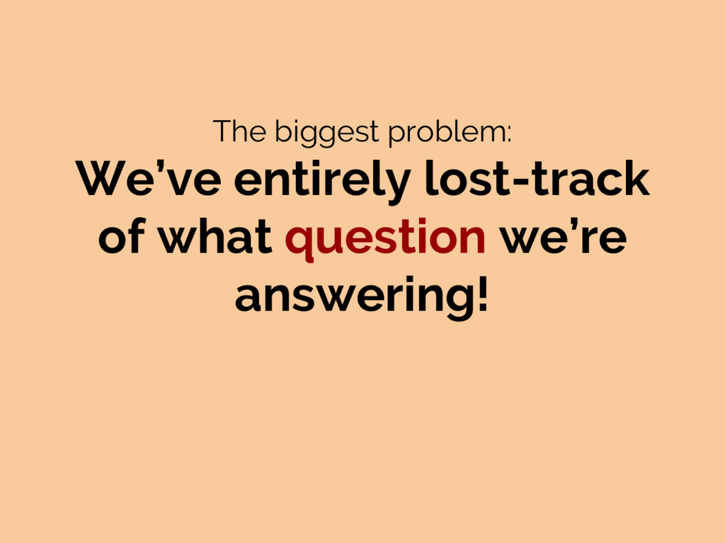 The biggest problem: We've entirely lost-track ...