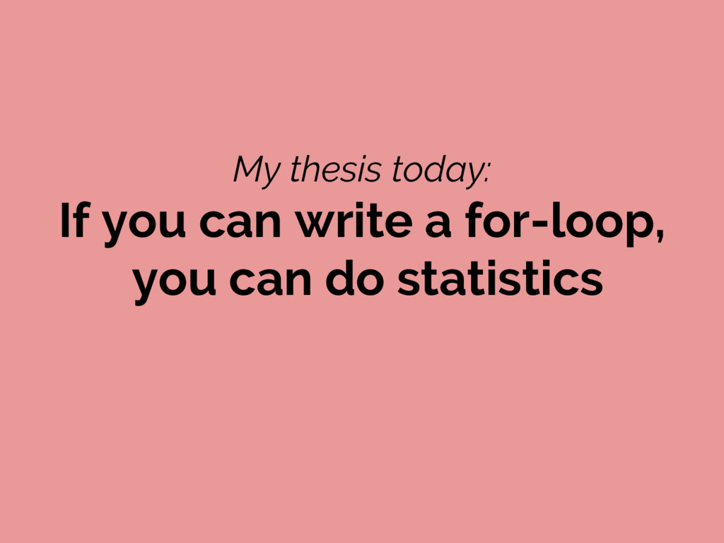 My thesis today: If you can write a for-loop, y...