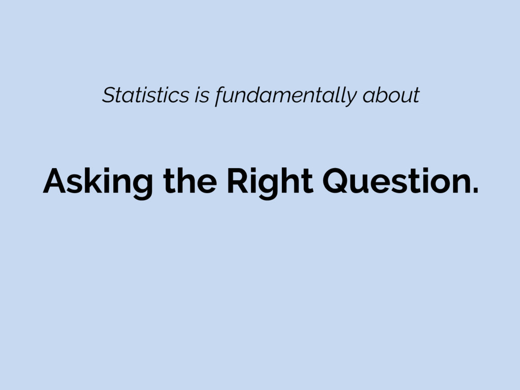 Statistics is fundamentally about Asking the Ri...