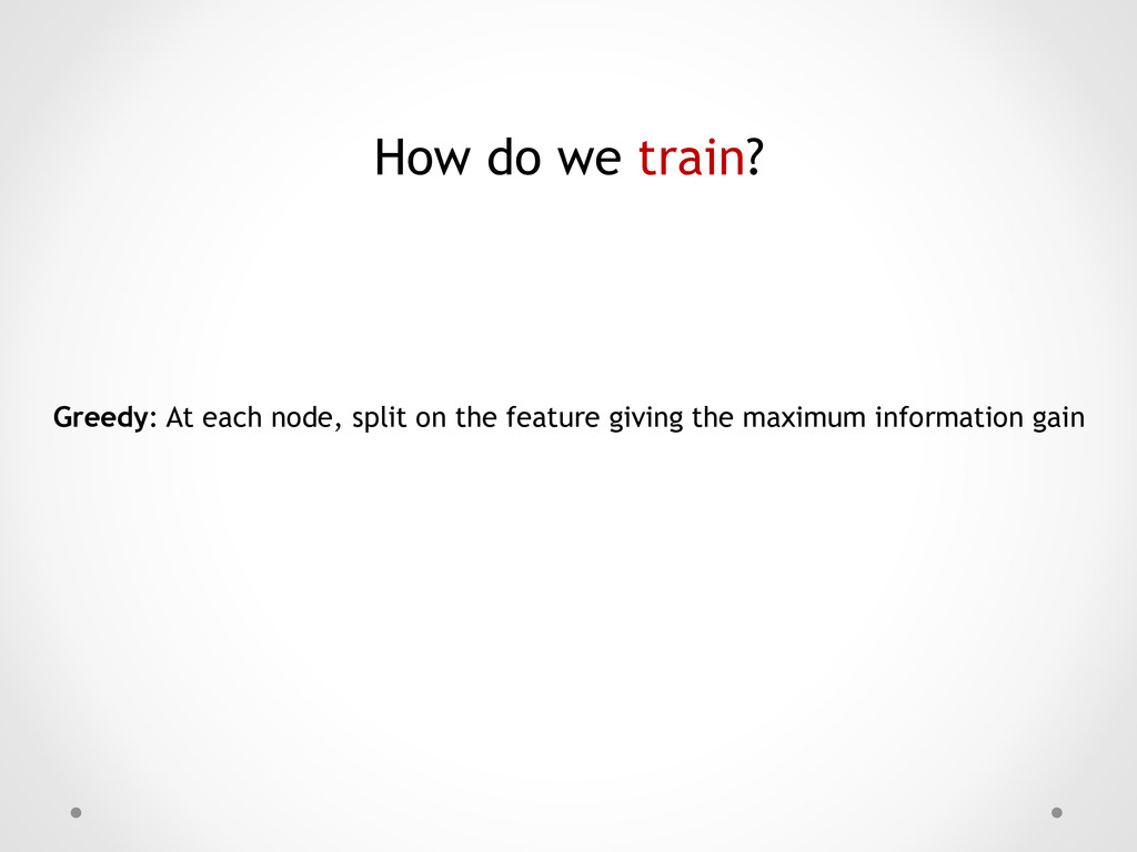 How do we train? Greedy: At each node, split on...