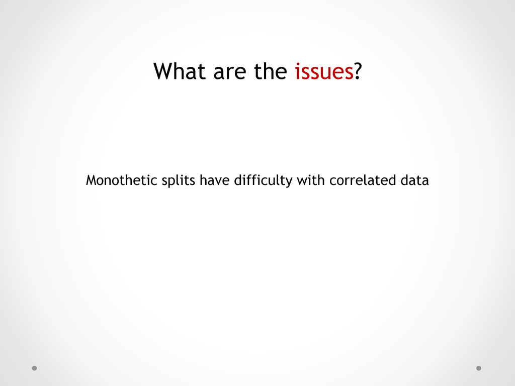 What are the issues? Monothetic splits have dif...