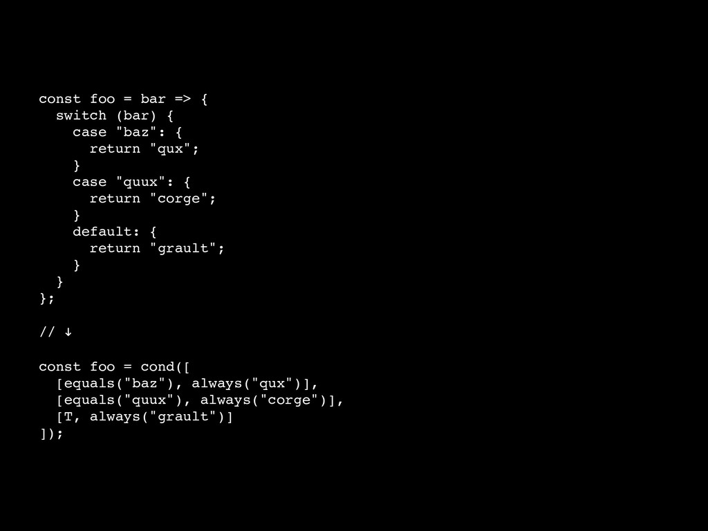 "const foo = bar => { switch (bar) { case ""baz"":..."