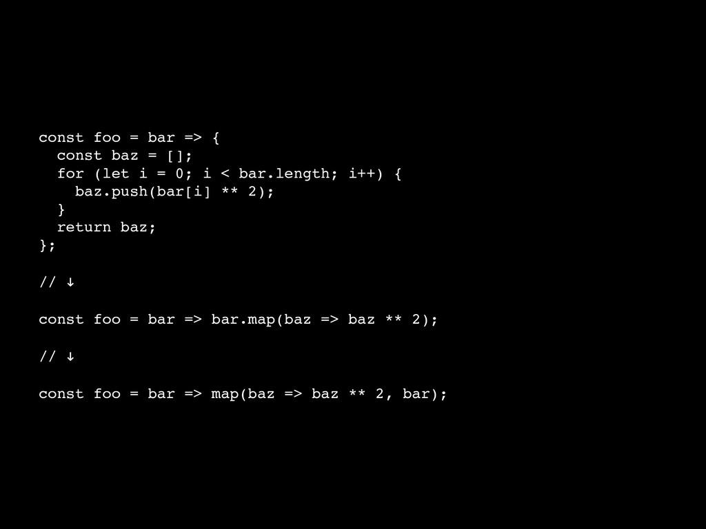 const foo = bar => { const baz = []; for (let i...
