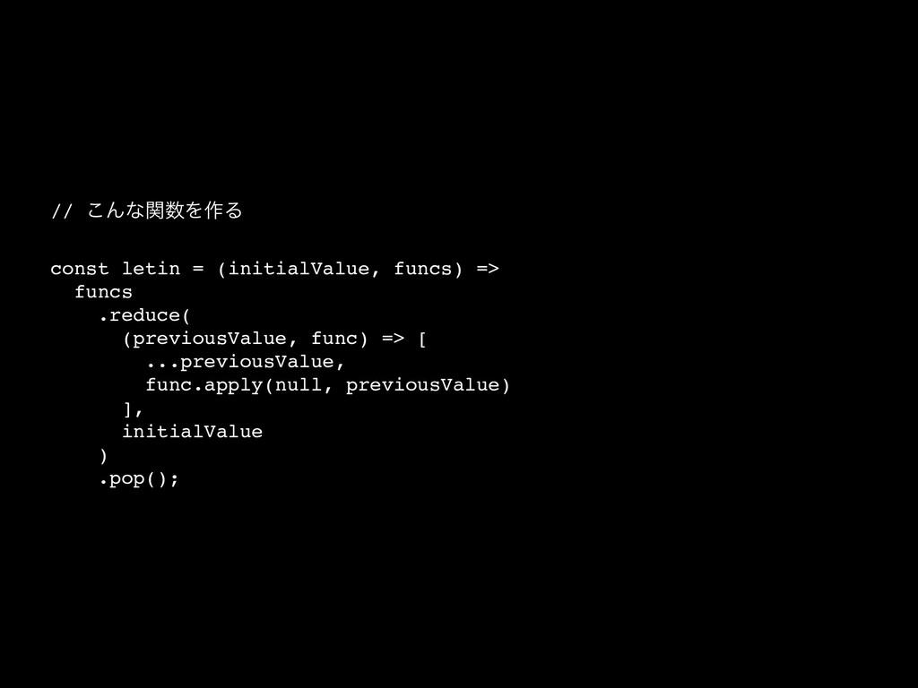 // ͜ΜͳؔΛ࡞Δ const letin = (initialValue, funcs)...