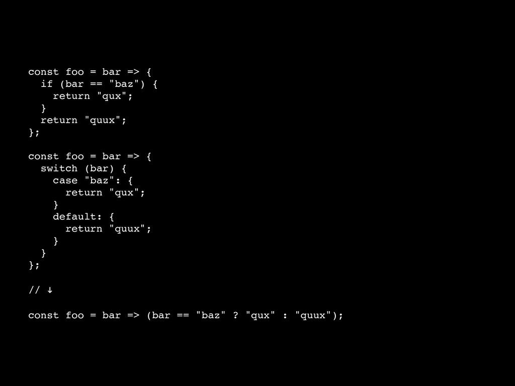 "const foo = bar => { if (bar == ""baz"") { return..."