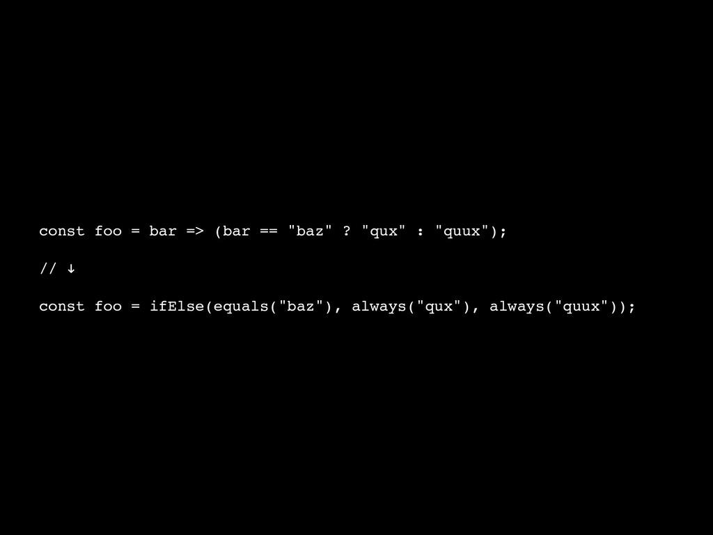 """const foo = bar => (bar == """"baz"""" ? """"qux"""" : """"quu..."""