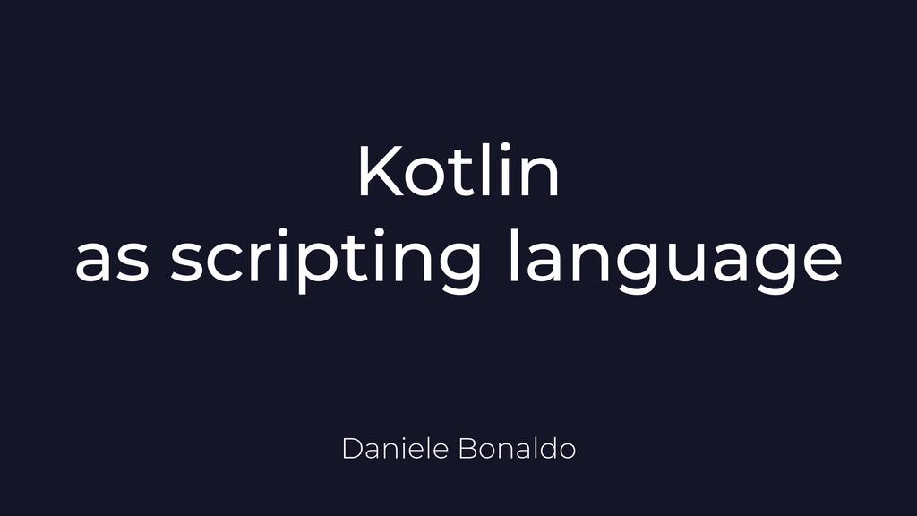 Kotlin as scripting language Daniele Bonaldo