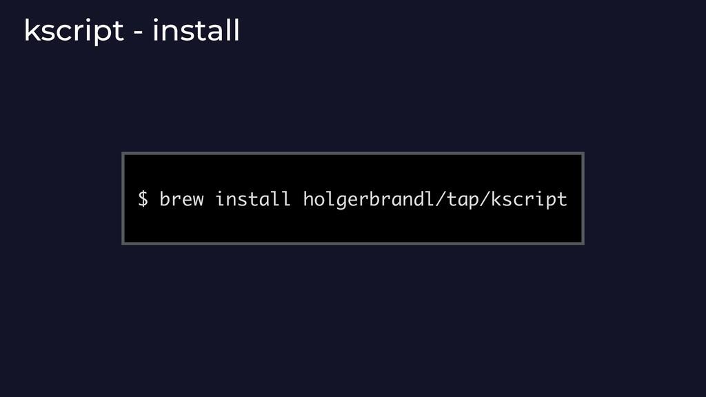 kscript - install $ brew install holgerbrandl/t...