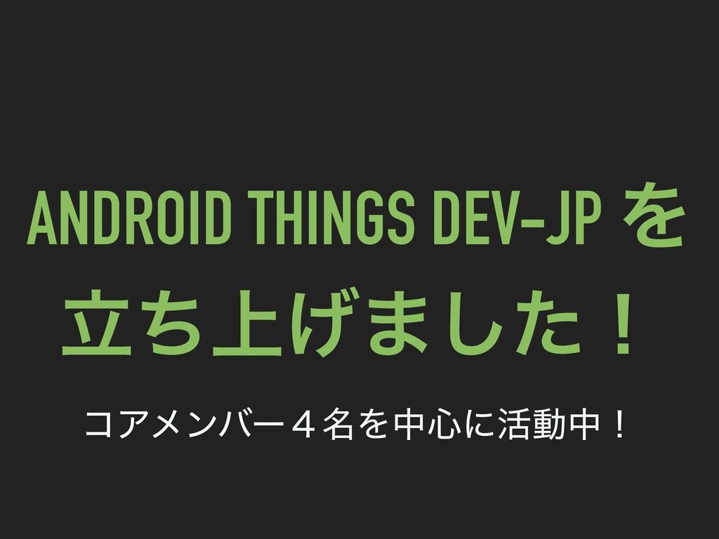 ANDROID THINGS DEV-JP Λ ্ཱͪ͛·ͨ͠ʂ ίΞϝϯόʔ໊̐Λத৺ʹ׆...