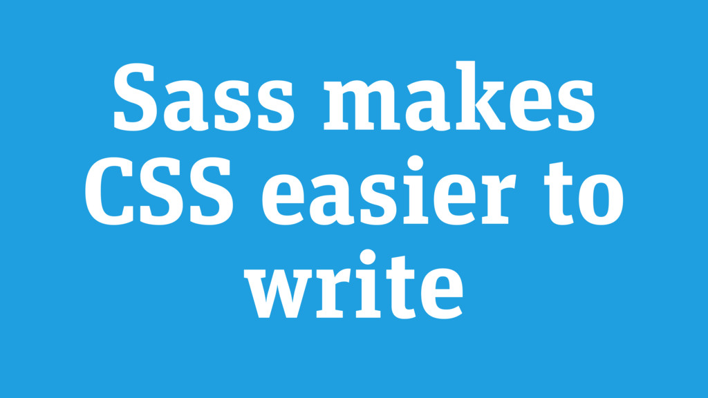 Sass makes CSS easier to write