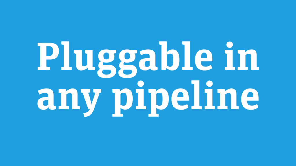 Pluggable in any pipeline