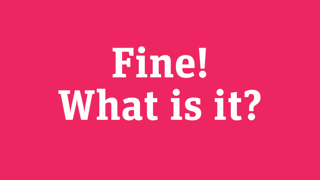 Fine! What is it?