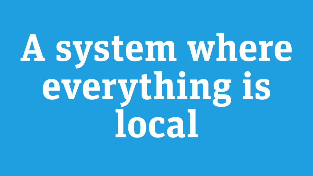 A system where everything is local