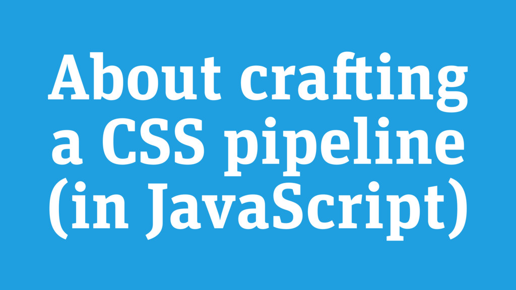 About crafting a CSS pipeline (in JavaScript)